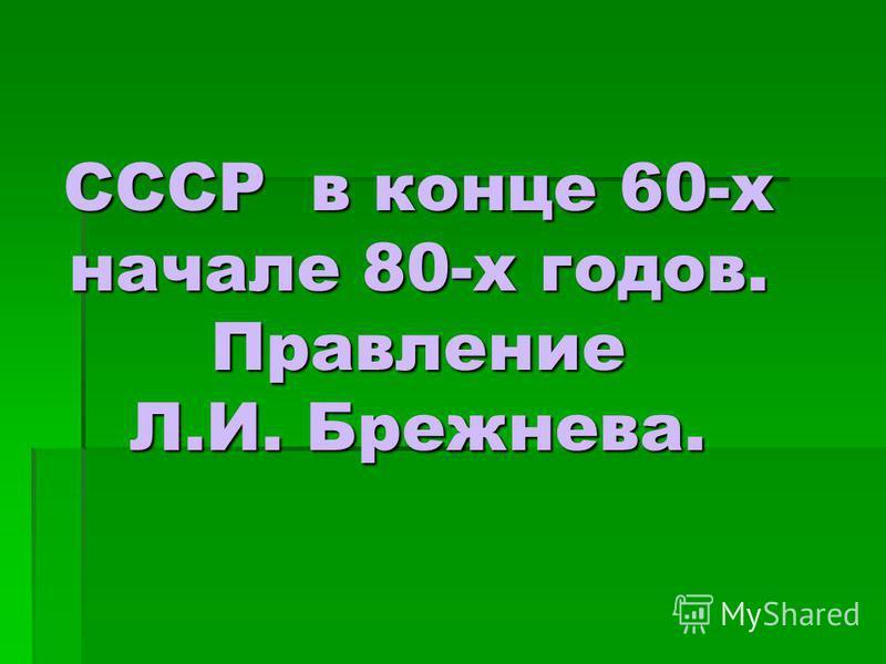 СССР в конце 60-х начале 80-х годов. Правление Л.И. Брежнева.