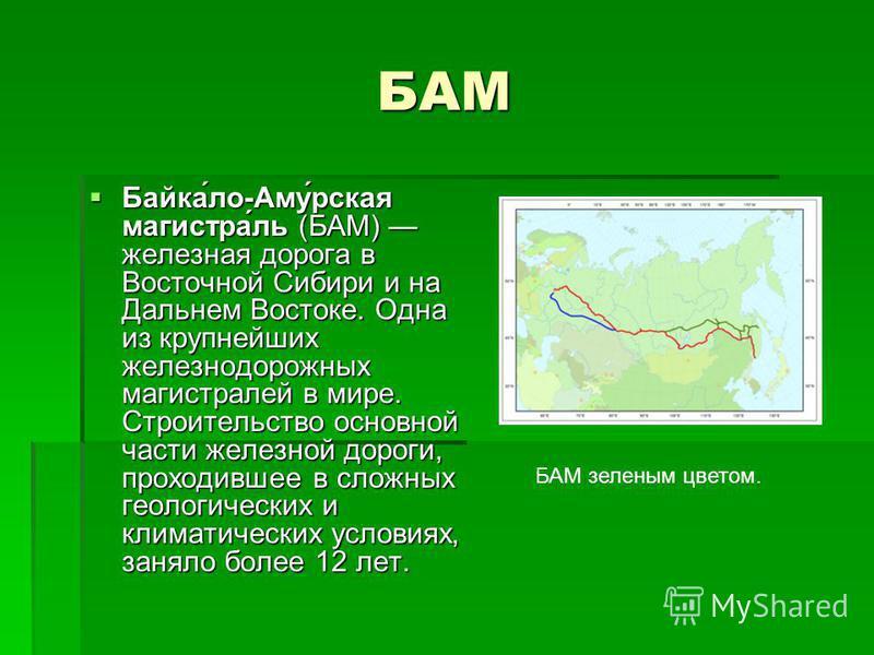 БАМ Байка́ло-Аму́рская магистра́ль (БАМ) железная дорога в Восточной Сибири и на Дальнем Востоке. Одна из крупнейших железнодорожных магистралей в мире. Строительство основной части железной дороги, проходившее в сложных геологических и климатических