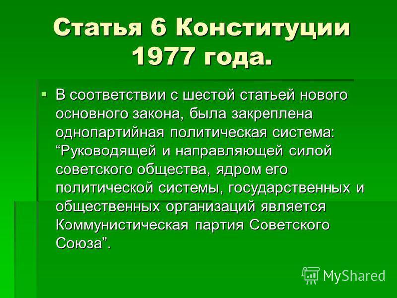 Статья 6 Конституции 1977 года. В соответствии с шестой статьей нового основного закона, была закреплена однопартийная политическая система: Руководящей и направляющей силой советского общества, ядром его политической системы, государственных и общес