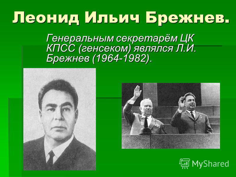 Леонид Ильич Брежнев. Генеральным секретарём ЦК КПСС (генсеком) являлся Л.И. Брежнев (1964-1982).