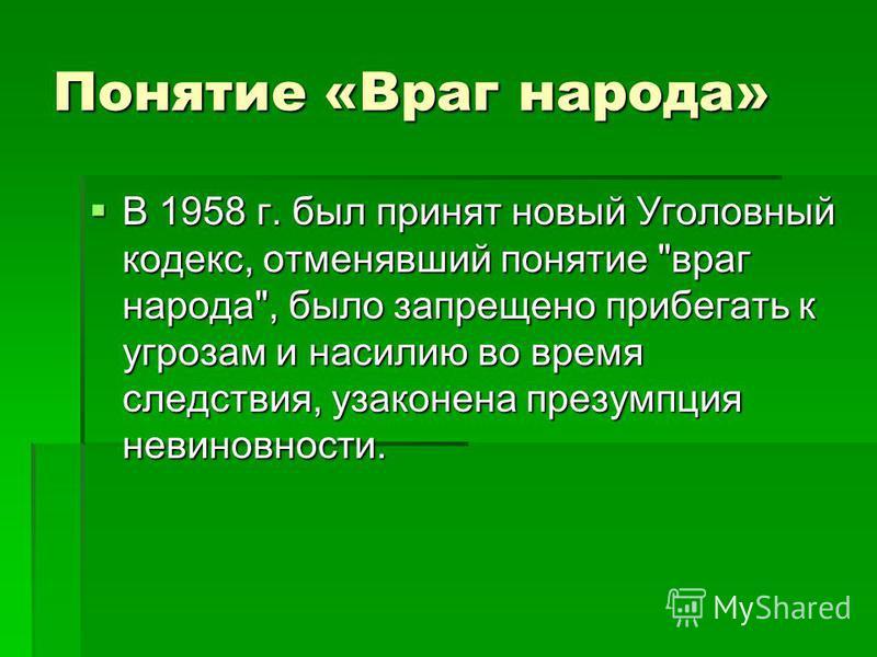 Понятие «Враг народа» В 1958 г. был принят новый Уголовный кодекс, отменявший понятие