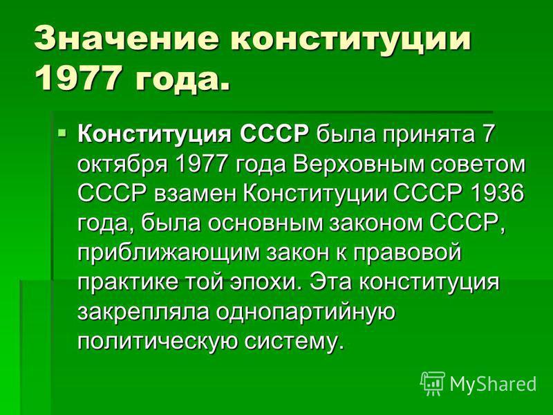 Значение конституции 1977 года. Конституция СССР была принята 7 октября 1977 года Верховным советом СССР взамен Конституции СССР 1936 года, была основным законом СССР, приближающим закон к правовой практике той эпохи. Эта конституция закрепляла одноп
