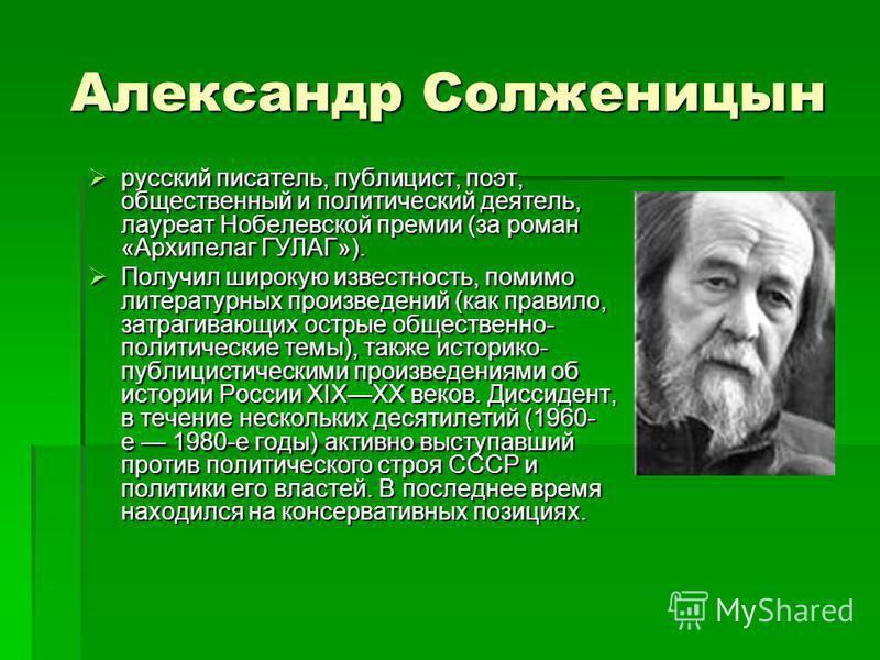 Александр Солженицын Александр Солженицын русский писатель, публицист, поэт, общественный и политический деятель, лауреат Нобелевской премии (за роман «Архипелаг ГУЛАГ»). русский писатель, публицист, поэт, общественный и политический деятель, лауреат