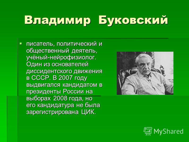 Владимир Буковский писатель, политический и общественный деятель, учёный-нейрофизиолог. Один из основателей диссидентского движения в СССР. В 2007 году выдвигался кандидатом в президенты России на выборах 2008 года, но его кандидатура не была зарегис