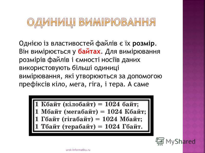 urok-informatiku.ru Однією із властивостей файлів є їх розмір. Він вимірюється у байтах. Для вимірювання розмірів файлів і ємності носіїв даних використовують більші одиниці вимірювання, які утворюються за допомогою префіксів кіло, мега, гіга, і тера