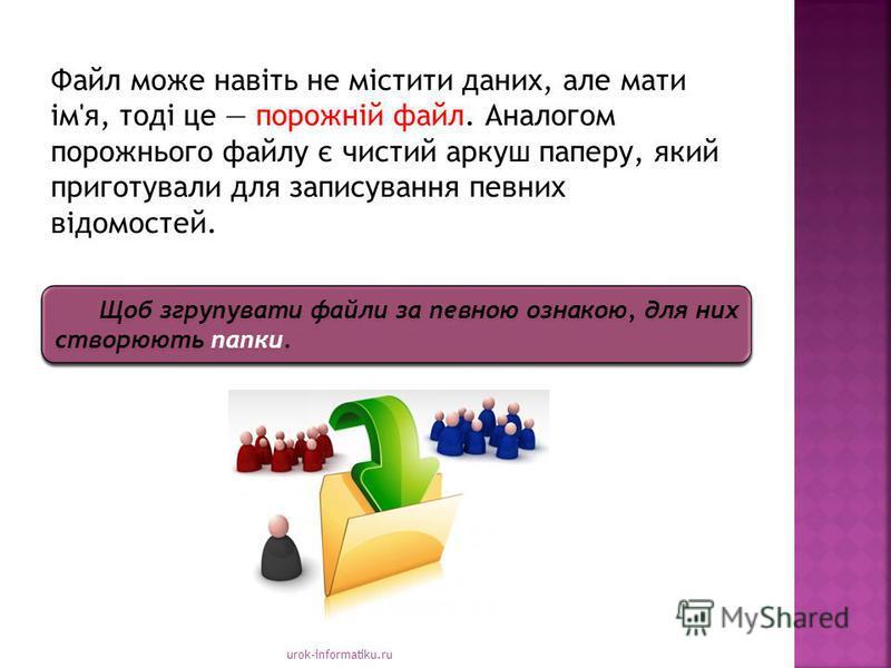 urok-informatiku.ru Файл може навіть не містити даних, але мати ім'я, тоді це порожній файл. Аналогом порожнього файлу є чистий аркуш паперу, який приготували для записування певних відомостей. Щоб згрупувати файли за певною ознакою, для них створюют