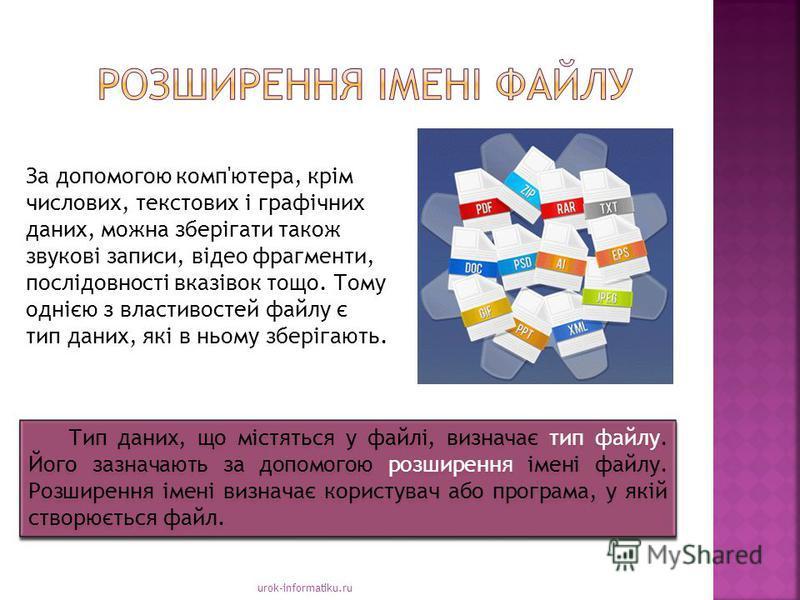 urok-informatiku.ru За допомогою комп'ютера, крім числових, текстових і графічних даних, можна зберігати також звукові записи, відео фрагменти, послідовності вказівок тощо. Тому однією з властивостей файлу є тип даних, які в ньому зберігають. Тип дан