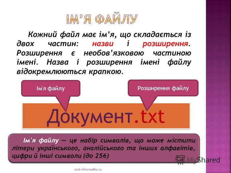 urok-informatiku.ru Кожний файл має імя, що складається із двох частин: назви і розширення. Розширення є необовязковою частиною імені. Назва і розширення імені файлу відокремлюються крапкою. Документ.txt Розширення файлу Ім'я файлу Ім'я файлу це набі