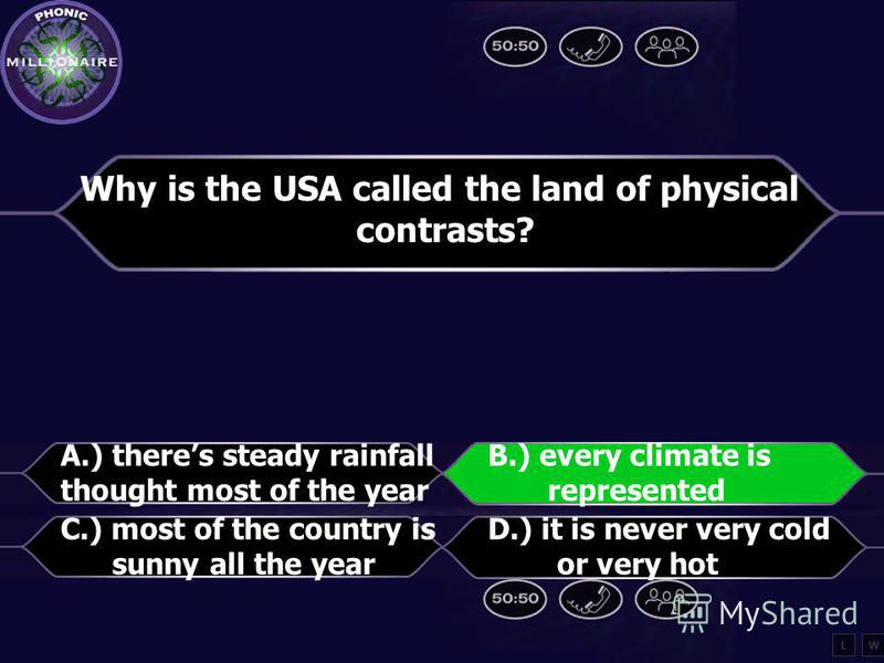 Why is the USA called the land of physical contrasts? A.) theres steady rainfall throughout B.) every climate is represented C.) most of the countries is sunny all the year D.) it is never very cold or very hot LW