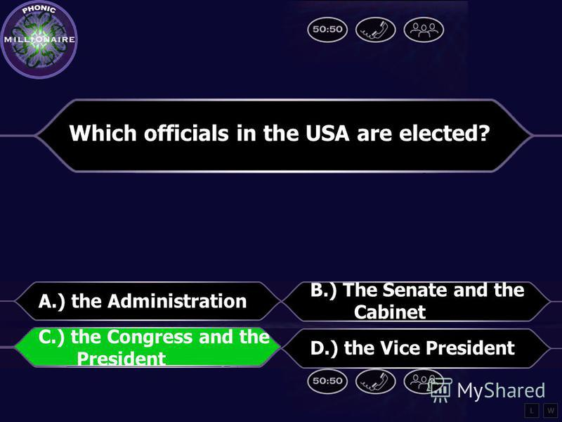 Which officials in the USA are elected? A.) the Administration B.) the Senate and the Cabinet C.) the Congress and the President D.) the Vice President LW