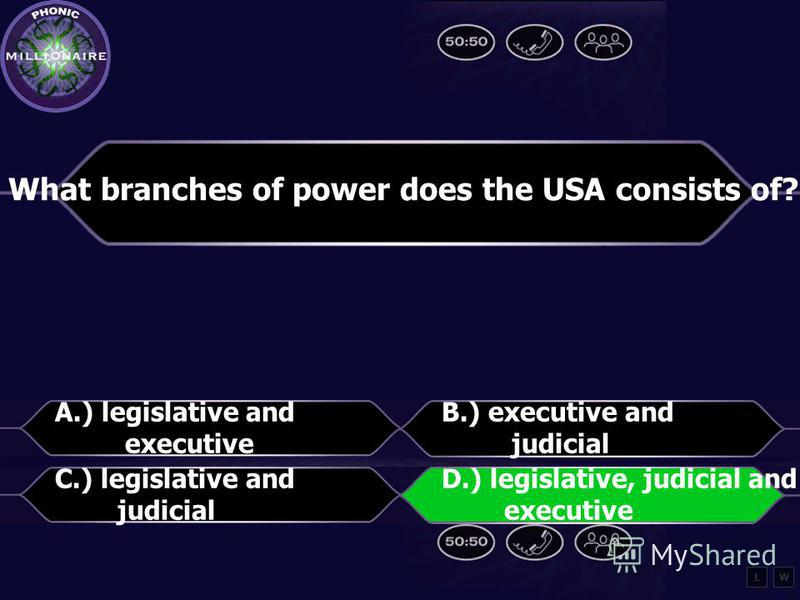 What branches of power does the USA consists of? A.) legislative and executive B.) executive and judicial C.) legislative and judicial D.) legislative, judicial and executive LW