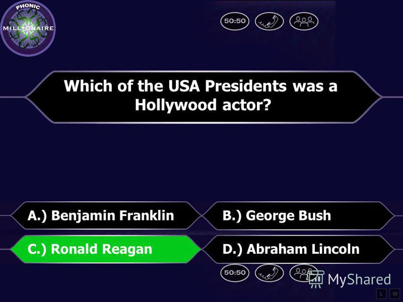 Which of the USA Presidents was a Hollywood actor? A.) Benjamin FranklinB.) George Bush C.) Ronald ReaganD.) Abraham Lincoln LW