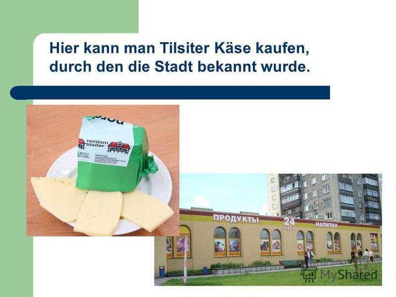 Hier kann man Tilsiter Käse kaufen, durch den die Stadt bekannt wurde.