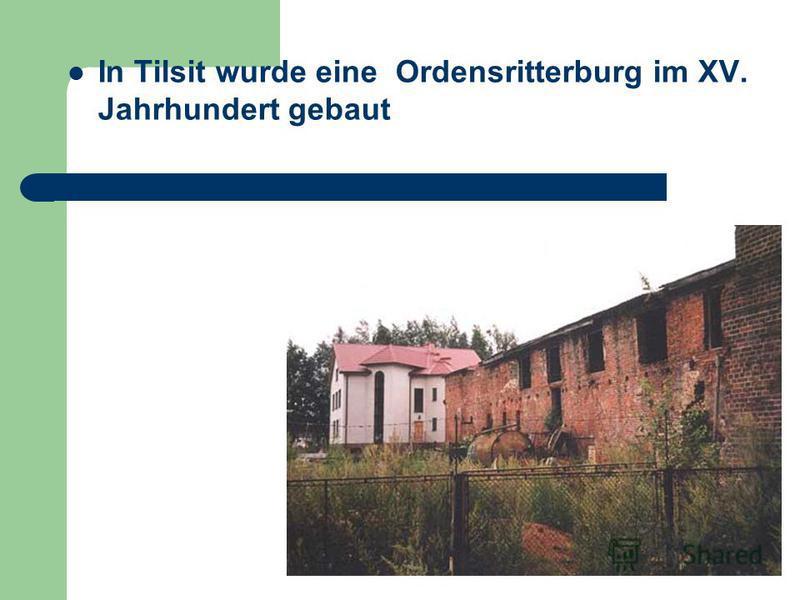 In Tilsit wurde eine Ordensritterburg im XV. Jahrhundert gebaut