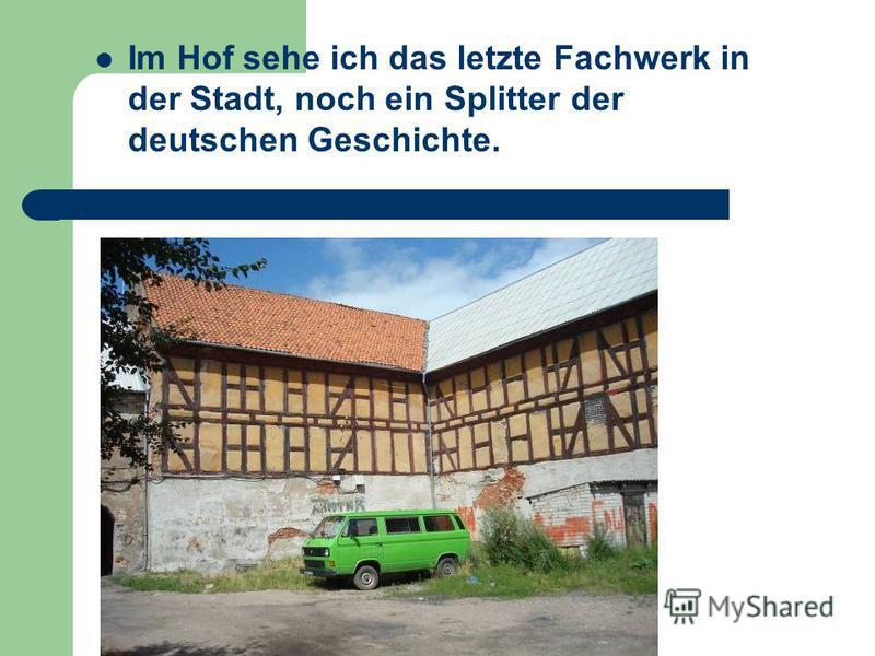 Im Hof sehe ich das letzte Fachwerk in der Stadt, noch ein Splitter der deutschen Geschichte.