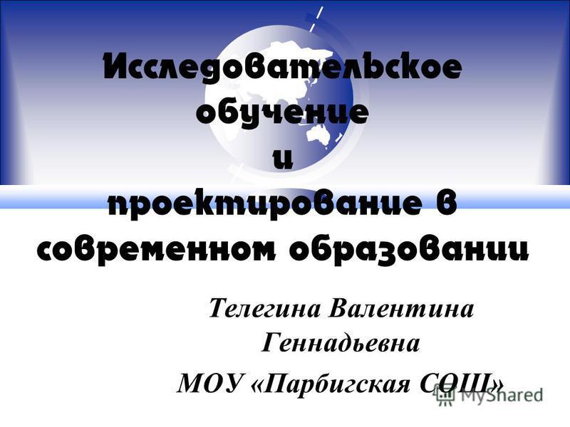 Исследовательское обучение и проектирование в современном образовании Телегина Валентина Геннадьевна МОУ «Парбигская СОШ»