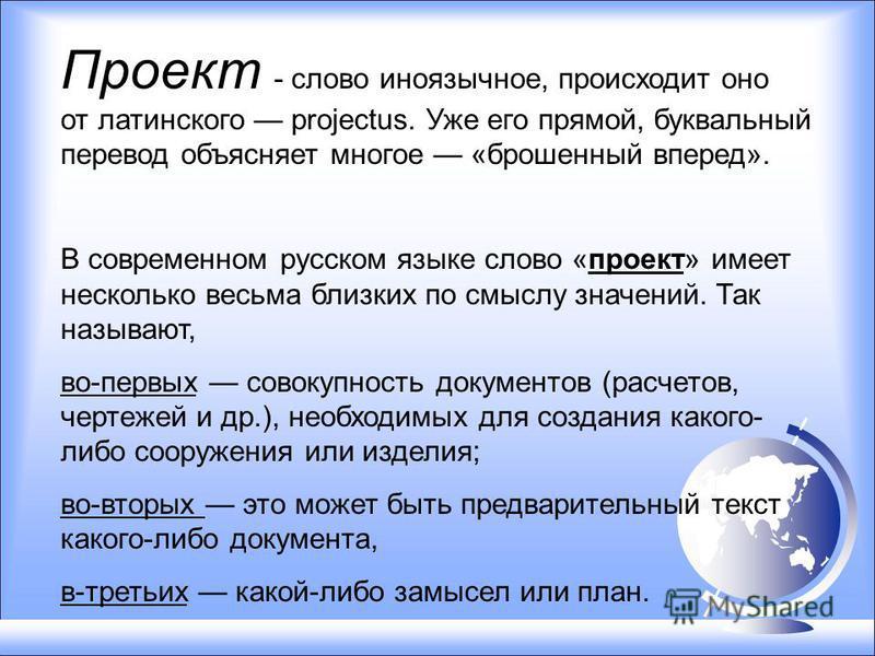 Проект - слово иноязычное, происходит оно от латинского projectus. Уже его прямой, буквальный перевод объясняет многое «брошенный вперед». В современном русском языке слово «проект» имеет несколько весьма близких по смыслу значений. Так называют, во-