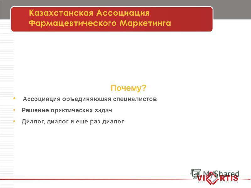Казахстанская Ассоциация Фармацевтического Маркетинга Почему? Ассоциация объединяющая специалистов Решение практических задач Диалог, диалог и еще раз диалог