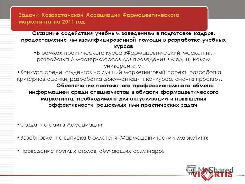 Задачи Казахстанской Ассоциации Фармацевтического маркетинга на 2011 год Оказание содействия учебным заведениям в подготовке кадров, предоставление им квалифицированной помощи в разработке учебных курсов В рамках практического курса «Фармацевтический