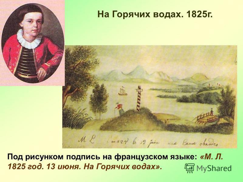 На Горячих водах. 1825 г. Под рисунком подпись на французском языке: «М. Л. 1825 год. 13 июня. На Горячих водах».