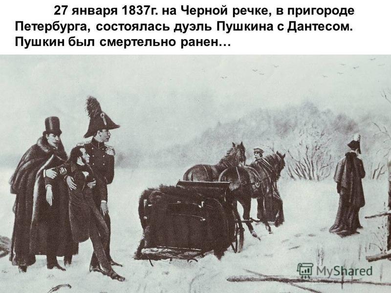 27 января 1837 г. на Черной речке, в пригороде Петербурга, состоялась дуэль Пушкина с Дантесом. Пушкин был смертельно ранен…