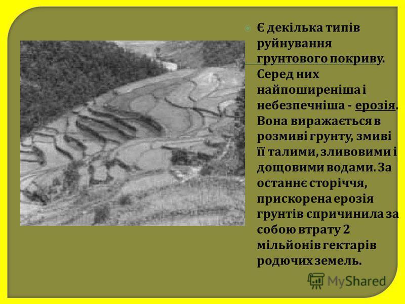 Є декілька типів руйнування грунтового покриву. Серед них найпоширеніша і небезпечніша - ерозія. Вона виражається в розмиві грунту, змиві її талими, зливовими і дощовими водами. За останнє сторіччя, прискорена ерозія грунтів спричинила за собою втрат