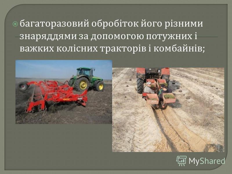 багаторазовий обробіток його різними знаряддями за допомогою потужних і важких колісних тракторів і комбайнів ;