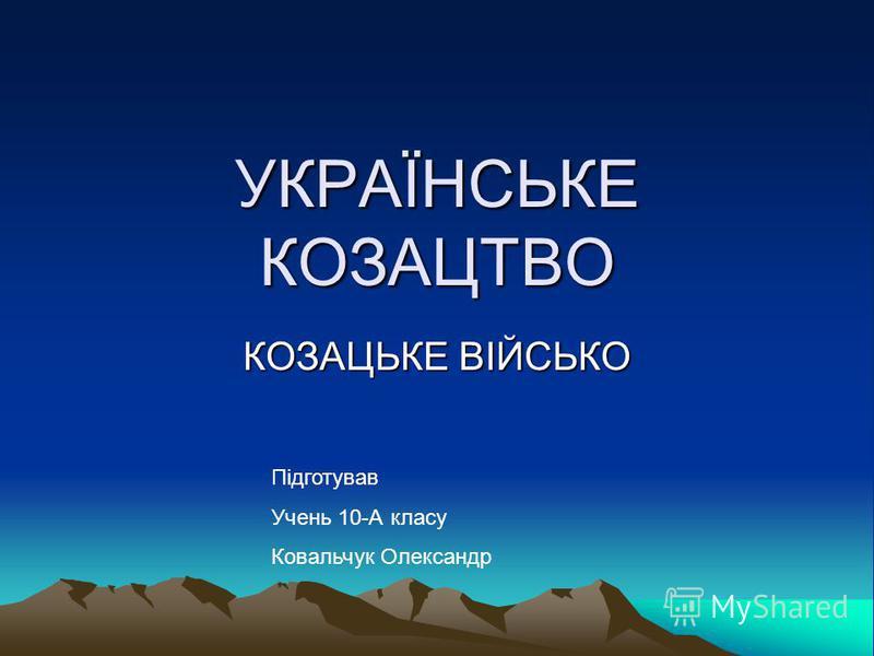 УКРАЇНСЬКЕ КОЗАЦТВО КОЗАЦЬКЕ ВІЙСЬКО Підготував Учень 10-А класу Ковальчук Олександр