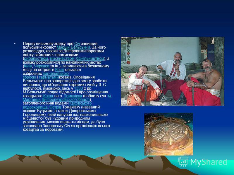 Першу письмову згадку про Січ залишив польський хроніст Марцін Бельський. За його розповіддю, козаки за Дніпровими порогами влітку займалися промислами (рибальством, мисливством, бджільництвом), а взимку розходилися по найближчих містах (Київ, Черкас