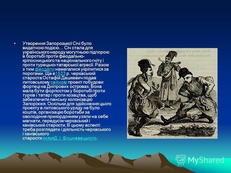 Утворення Запорозької Січі було видатною подією… Січ стала для українського народу могутньою підпорою в боротьбі проти феодально- кріпосницького та національного гніту і проти турецько-татарської агресії. Разом з тим феодали намагалися укріпитися за