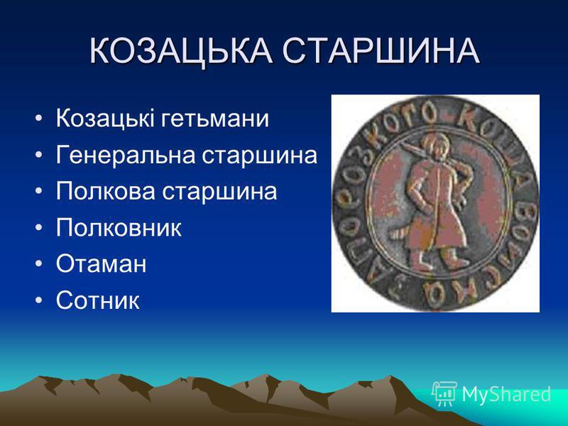 КОЗАЦЬКА СТАРШИНА Козацькі гетьмани Генеральна старшина Полкова старшина Полковник Отаман Сотник
