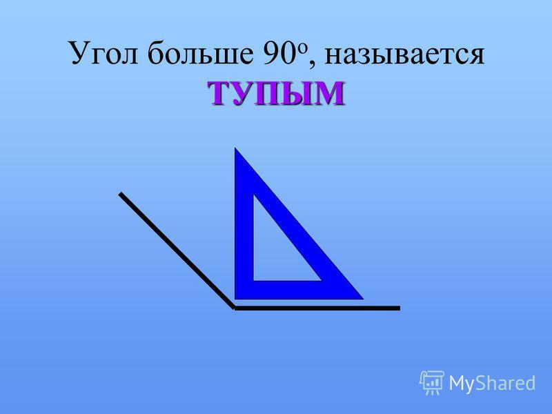ТУПЫМ Угол больше 90 о, называется ТУПЫМ