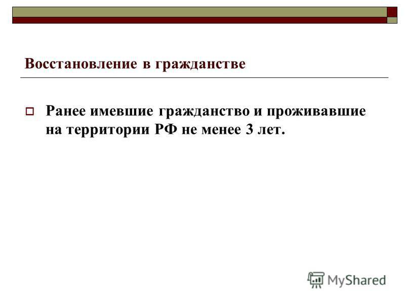 Восстановление в гражданстве Ранее имевшие гражданство и проживавшие на территории РФ не менее 3 лет.