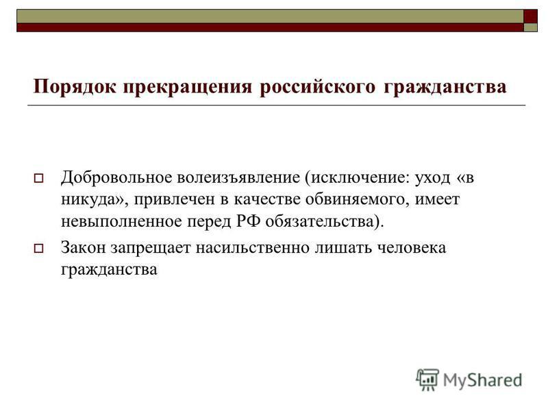 Порядок прекращения российского гражданства Добровольное волеизъявление (исключение: уход «в никуда», привлечен в качестве обвиняемого, имеет невыполненное перед РФ обязательства). Закон запрещает насильственно лишать человека гражданства