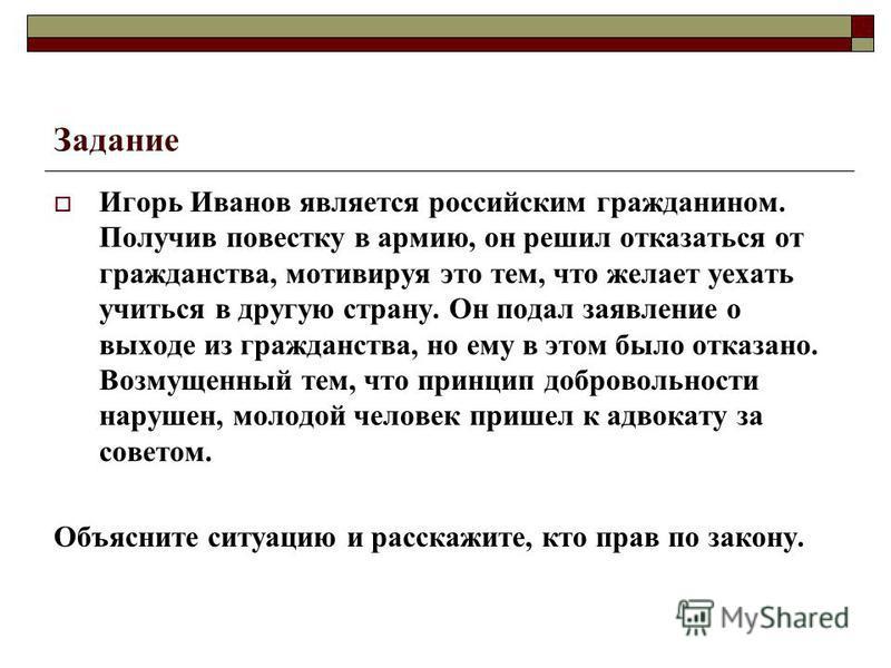 Задание Игорь Иванов является российским гражданином. Получив повестку в армию, он решил отказаться от гражданства, мотивируя это тем, что желает уехать учиться в другую страну. Он подал заявление о выходе из гражданства, но ему в этом было отказано.