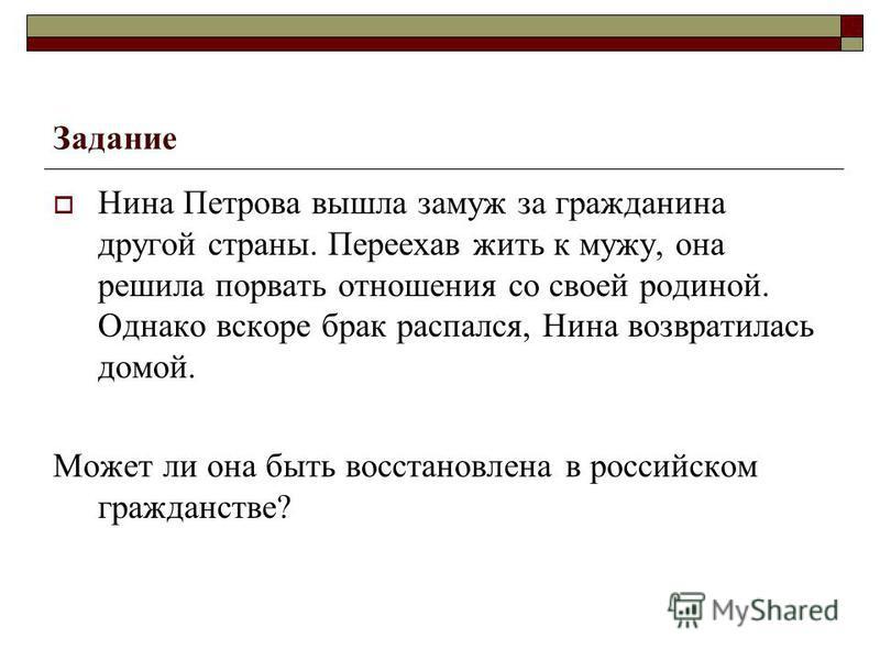 Задание Нина Петрова вышла замуж за гражданина другой страны. Переехав жить к мужу, она решила порвать отношения со своей родиной. Однако вскоре брак распался, Нина возвратилась домой. Может ли она быть восстановлена в российском гражданстве?