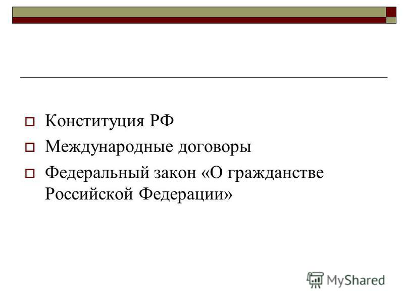 Конституция РФ Международные договоры Федеральный закон «О гражданстве Российской Федерации»