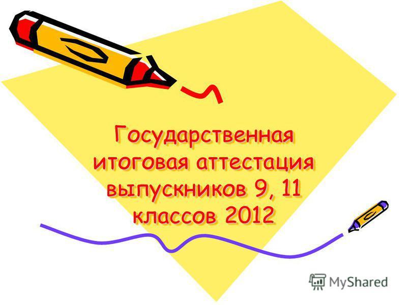 Государственная итоговая аттестация выпускников 9, 11 классов 2012
