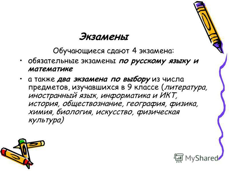 Экзамены Обучающиеся сдают 4 экзамена: обязательные экзамены по русскому языку и математике а также два экзамена по выбору из числа предметов, изучавшихся в 9 классе (литература, иностранный язык, информатика и ИКТ, история, обществознание, география