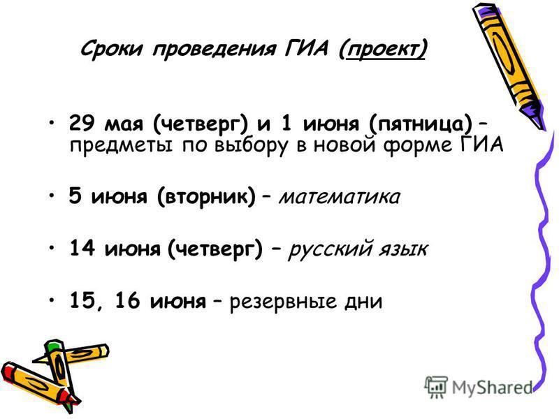 Сроки проведения ГИА (проект) 29 мая (четверг) и 1 июня (пятница) – предметы по выбору в новой форме ГИА 5 июня (вторник) – математика 14 июня (четверг) – русский язык 15, 16 июня – резервные дни
