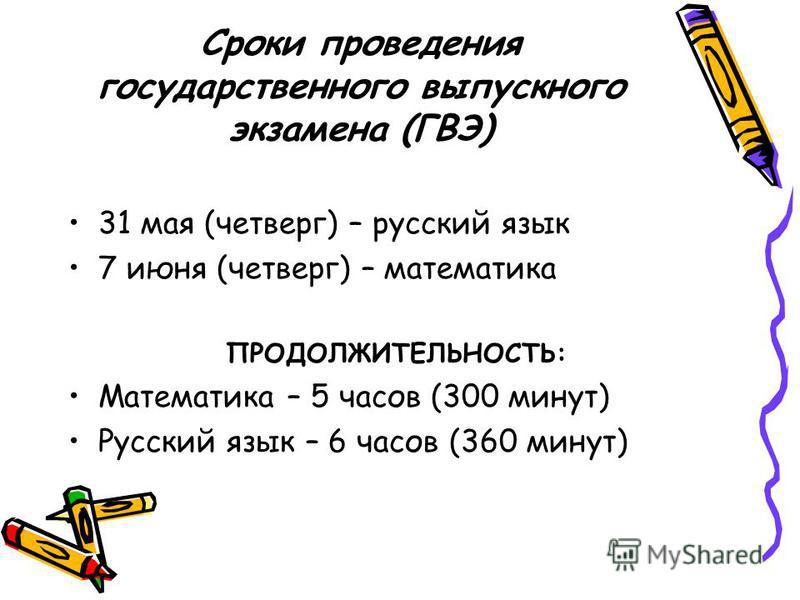 Сроки проведения государственного выпускного экзамена (ГВЭ) 31 мая (четверг) – русский язык 7 июня (четверг) – математика ПРОДОЛЖИТЕЛЬНОСТЬ: Математика – 5 часов (300 минут) Русский язык – 6 часов (360 минут)