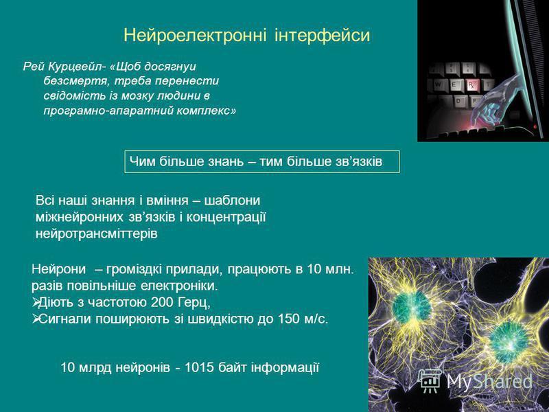 Нейроелектронні інтерфейси Рей Курцвейл- «Щоб досягнуи безсмертя, треба перенести свідомість із мозку людини в програмно-апаратний комплекс» Чим більше знань – тим більше звязків Всі наші знання і вміння – шаблони міжнейронних звязків і концентрації