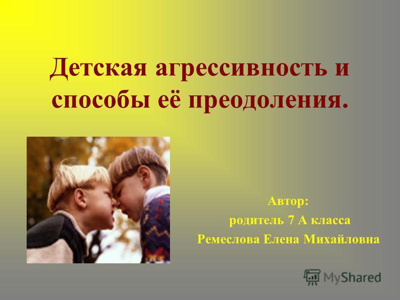 Детская агрессивность и способы её преодоления. Автор: родитель 7 А класса Ремеслова Елена Михайловна
