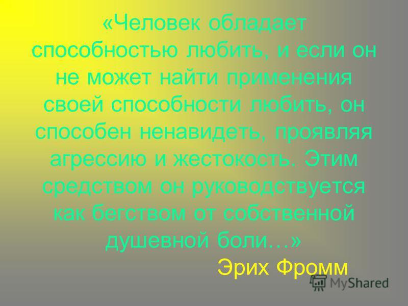 «Человек обладает способностью любить, и если он не может найти применения своей способности любить, он способен ненавидеть, проявляя агрессию и жестокость. Этим средством он руководствуется как бегством от собственной душевной боли…» Эрих Фромм