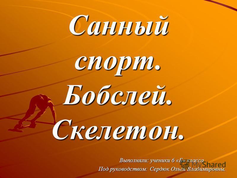 Санный спорт. Бобслей. Скелетон. Выполняли: ученики 6 «Б» класса. Под руководством: Сердюк Ольги Владимировны.