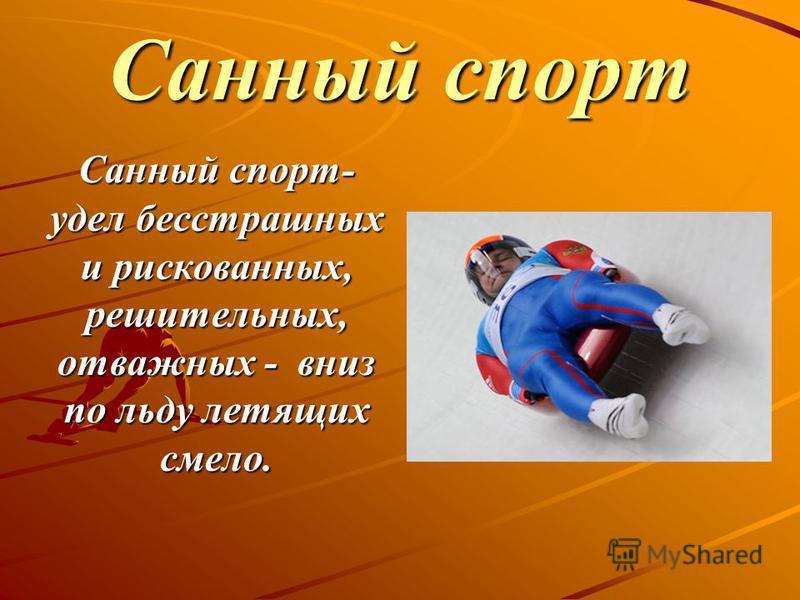 Санный спорт Санный спорт- удел бесстрашных и рискованных, решительных, отважных - вниз по льду летящих смело.