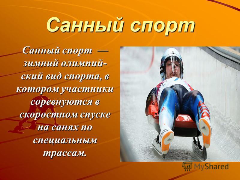 Санный спорт Санный спорт зимний олимпийский вид спорта, в котором участники соревнуются в скоростном спуске на санях по специальным трассам.