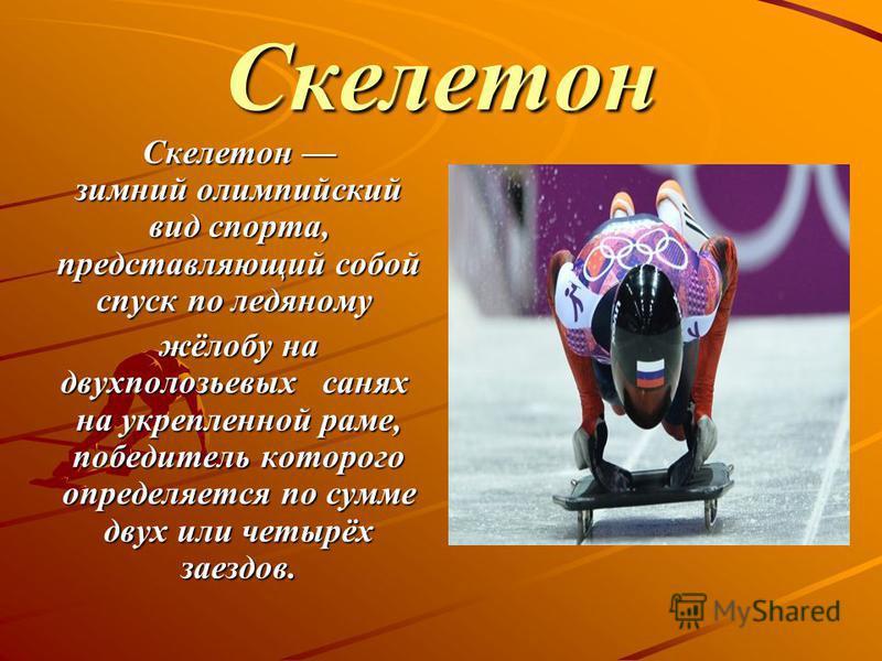 Скелетон Скелетон зимний олимпийский вид спорта, представляющий собой спуск по ледяному Скелетон зимний олимпийский вид спорта, представляющий собой спуск по ледяному жёлобу на двухполозьевых санях на укрепленной раме, победитель которого определяетс
