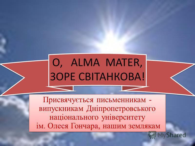 Присвячується письменникам - випускникам Дніпропетровського національного університету ім. Олеся Гончара, нашим землякам О, ALMA MATER, ЗОРЕ СВІТАНКОВА!