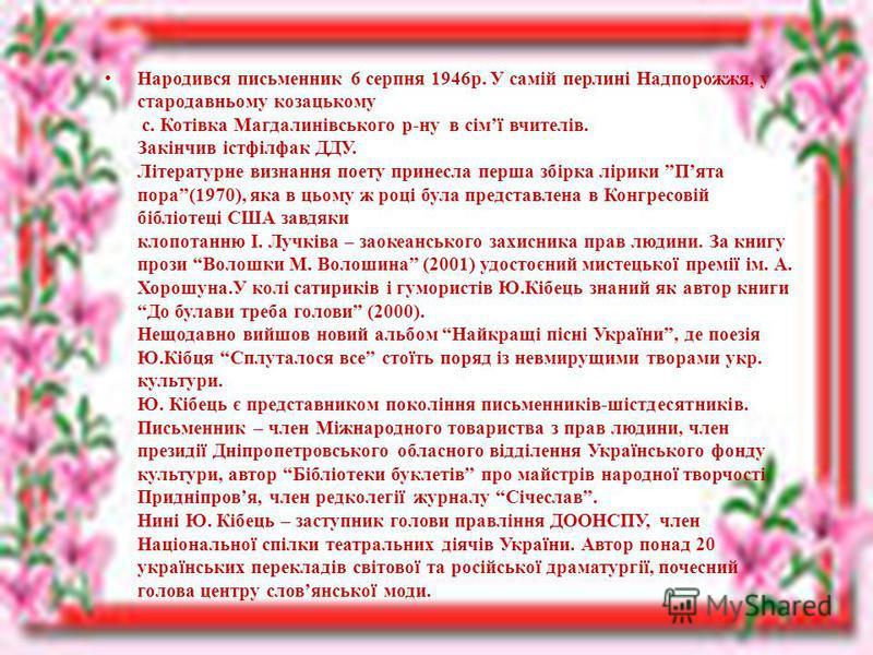 Народився письменник 6 серпня 1946р. У самій перлині Надпорожжя, у стародавньому козацькому с. Котівка Магдалинівського р-ну в сімї вчителів. Закінчив істфілфак ДДУ. Літературне визнання поету принесла перша збірка лірики Пята пора(1970), яка в цьому